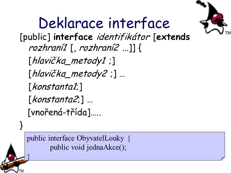 Deklarace interface [public] interface identifikátor [extends rozhraní1 [, rozhraní2 ...]] { [hlavička_metody1 ;]